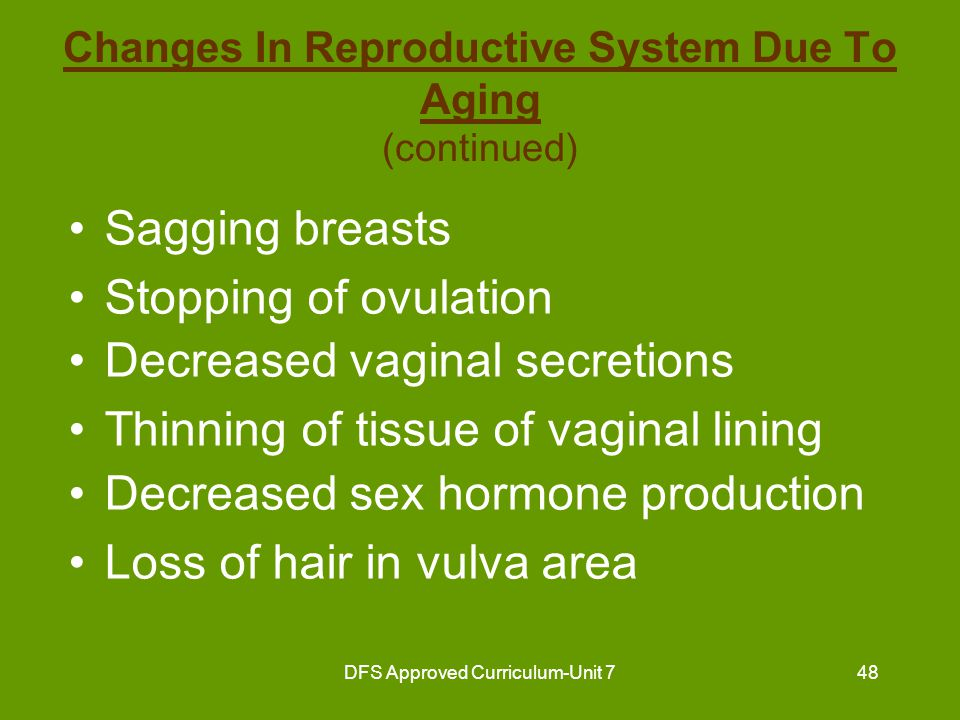 DFS Approved Curriculum-Unit 748 Changes In Reproductive System Due To Aging (continued) Sagging breasts Stopping of ovulation Decreased vaginal secre