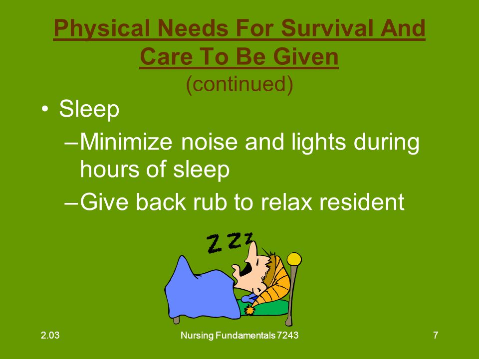 Nursing Fundamentals 72437 Physical Needs For Survival And Care To Be Given (continued) Sleep –Minimize noise and lights during hours of sleep –Give b