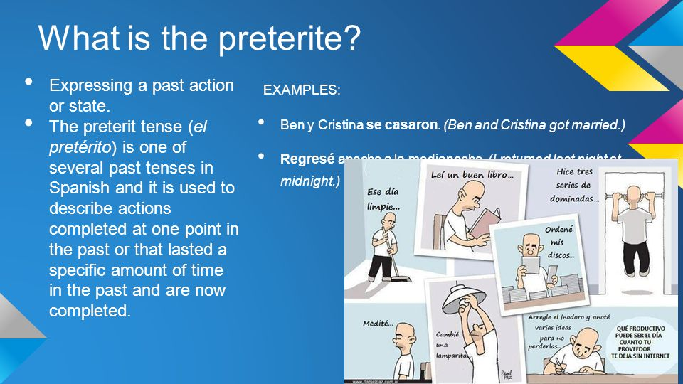 What is the preterite? Expressing a past action or state. The preterit tense (el pretérito) is one of several past tenses in Spanish and it is used to