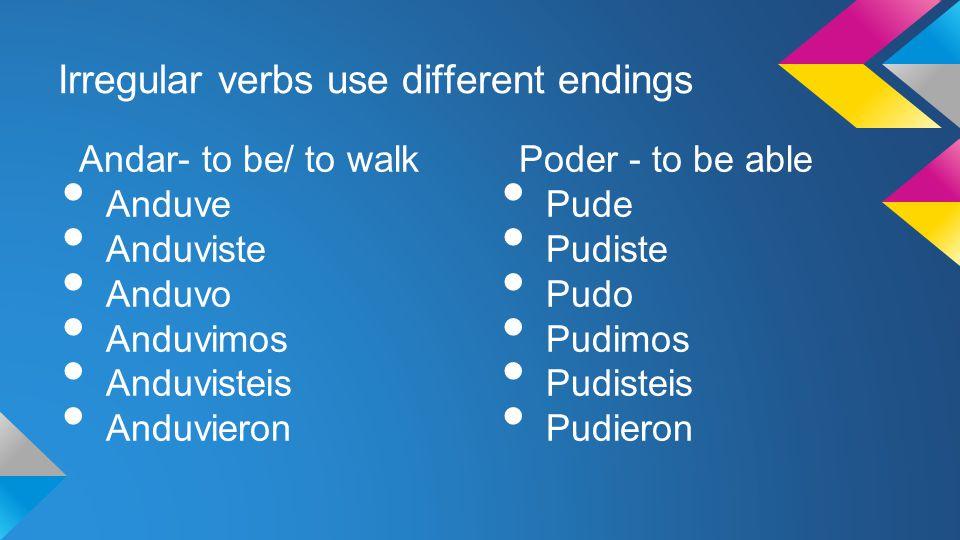 Irregular verbs use different endings Andar- to be/ to walk Anduve Anduviste Anduvo Anduvimos Anduvisteis Anduvieron Poder - to be able Pude Pudiste P