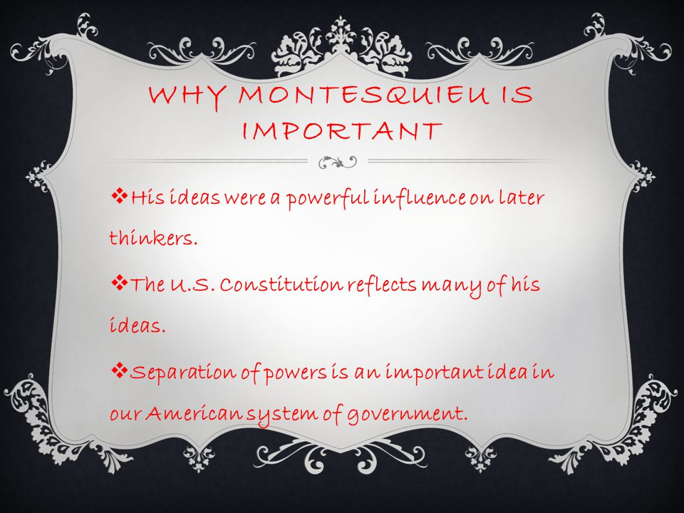WHY MONTESQUIEU IS IMPORTANT  His ideas were a powerful influence on later thinkers.  The U.S. Constitution reflects many of his ideas.  Separation