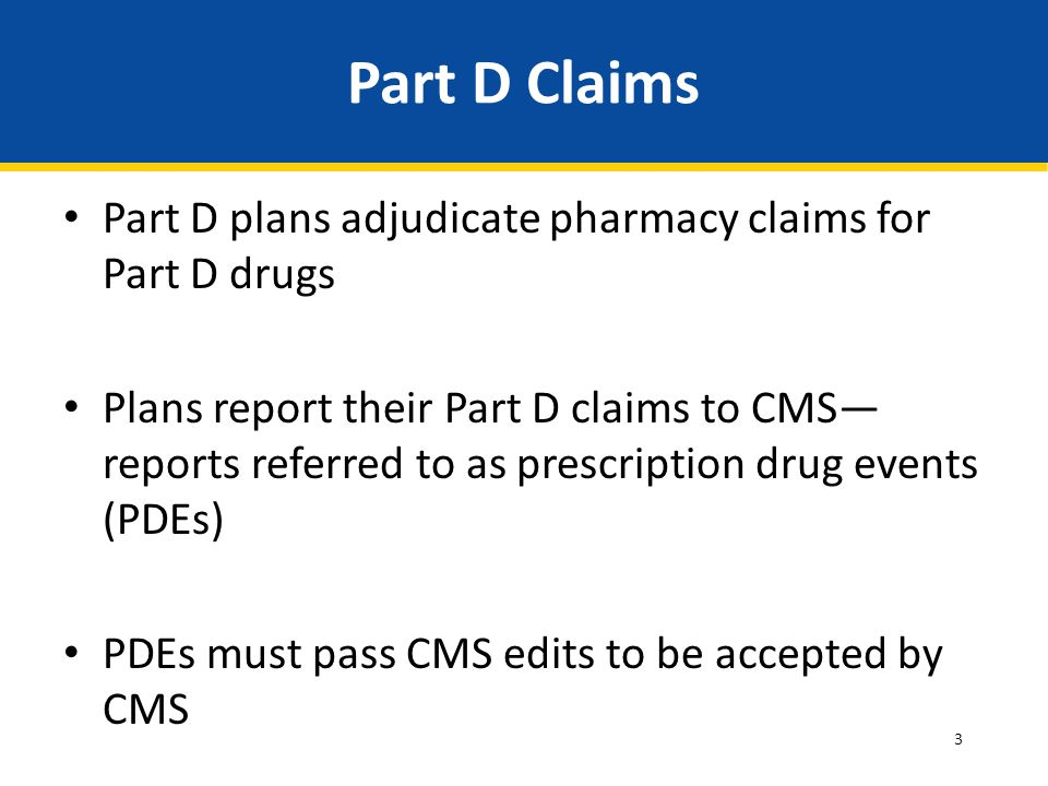 3 Part D Claims Part D plans adjudicate pharmacy claims for Part D drugs Plans report their Part D claims to CMS— reports referred to as prescription drug events (PDEs) PDEs must pass CMS edits to be accepted by CMS