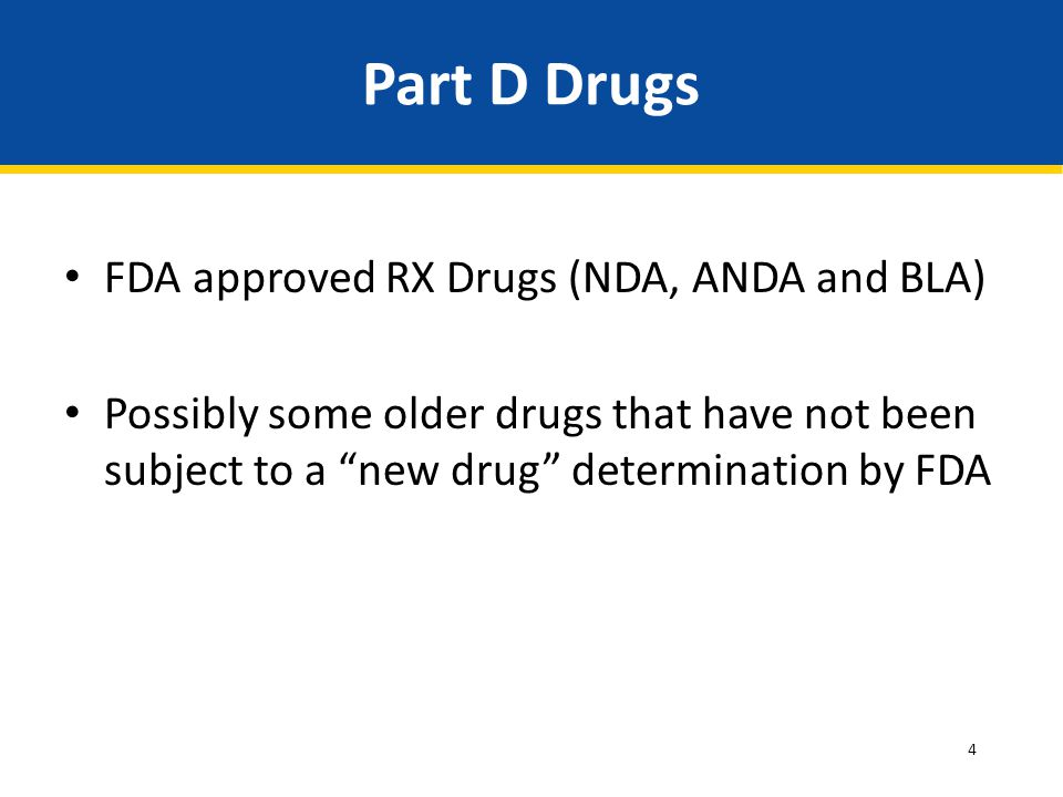 """4 Part D Drugs FDA approved RX Drugs (NDA, ANDA and BLA) Possibly some older drugs that have not been subject to a """"new drug"""" determination by FDA"""