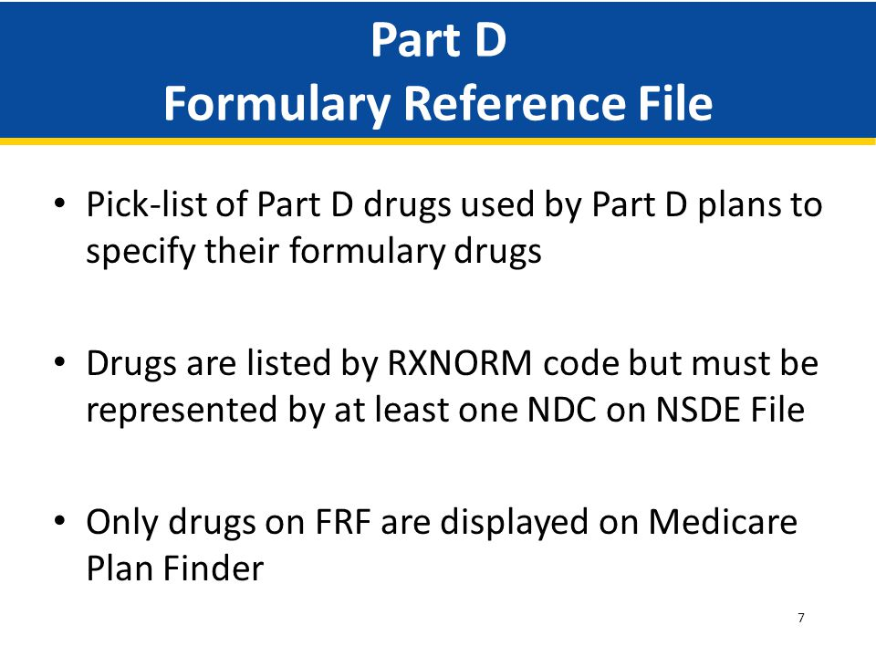7 Part D Formulary Reference File Pick-list of Part D drugs used by Part D plans to specify their formulary drugs Drugs are listed by RXNORM code but