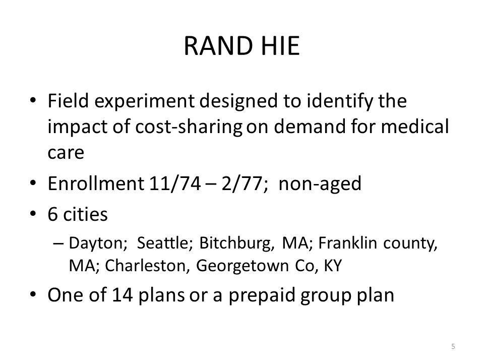 5 RAND HIE Field experiment designed to identify the impact of cost-sharing on demand for medical care Enrollment 11/74 – 2/77; non-aged 6 cities – Dayton; Seattle; Bitchburg, MA; Franklin county, MA; Charleston, Georgetown Co, KY One of 14 plans or a prepaid group plan