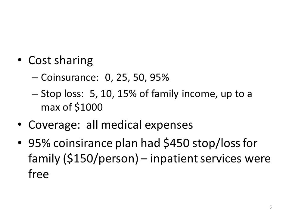 6 Cost sharing – Coinsurance: 0, 25, 50, 95% – Stop loss: 5, 10, 15% of family income, up to a max of $1000 Coverage: all medical expenses 95% coinsirance plan had $450 stop/loss for family ($150/person) – inpatient services were free