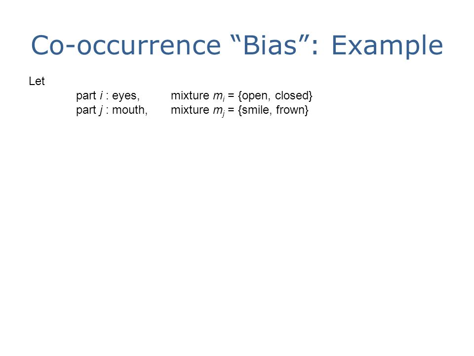 Co-occurrence Bias : Example Let part i : eyes, mixture m i = {open, closed} part j : mouth,mixture m j = {smile, frown}