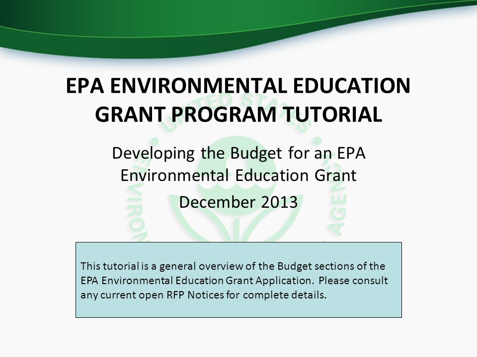 EPA ENVIRONMENTAL EDUCATION GRANT PROGRAM TUTORIAL Developing the Budget for an EPA Environmental Education Grant December 2013 This tutorial is a general overview of the Budget sections of the Environmental Education Grant Application.
