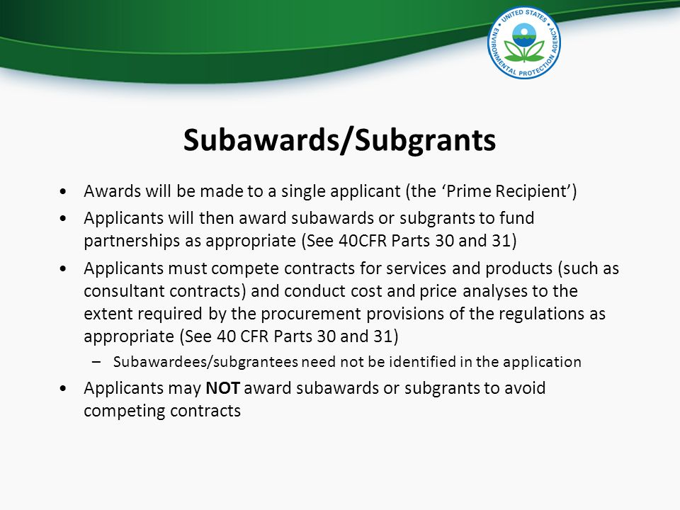 Subawards/Subgrants Awards will be made to a single applicant (the 'Prime Recipient') Applicants will then award subawards or subgrants to fund partnerships as appropriate (See 40CFR Parts 30 and 31) Applicants must compete contracts for services and products (such as consultant contracts) and conduct cost and price analyses to the extent required by the procurement provisions of the regulations as appropriate (See 40 CFR Parts 30 and 31) –Subawardees/subgrantees need not be identified in the application Applicants may NOT award subawards or subgrants to avoid competing contracts