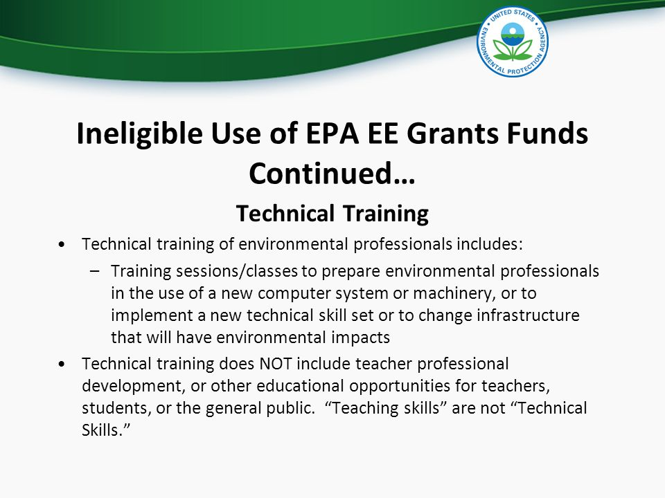 Ineligible Use of EPA EE Grants Funds Continued… Technical Training Technical training of environmental professionals includes: –Training sessions/classes to prepare environmental professionals in the use of a new computer system or machinery, or to implement a new technical skill set or to change infrastructure that will have environmental impacts Technical training does NOT include teacher professional development, or other educational opportunities for teachers, students, or the general public.