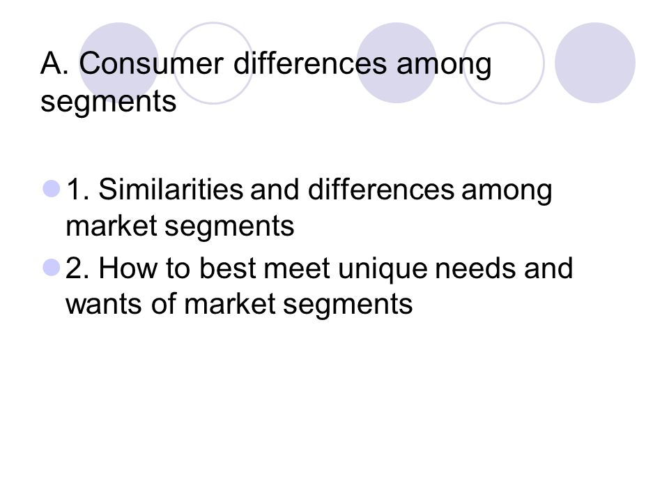 A. Consumer differences among segments 1. Similarities and differences among market segments 2. How to best meet unique needs and wants of market segm