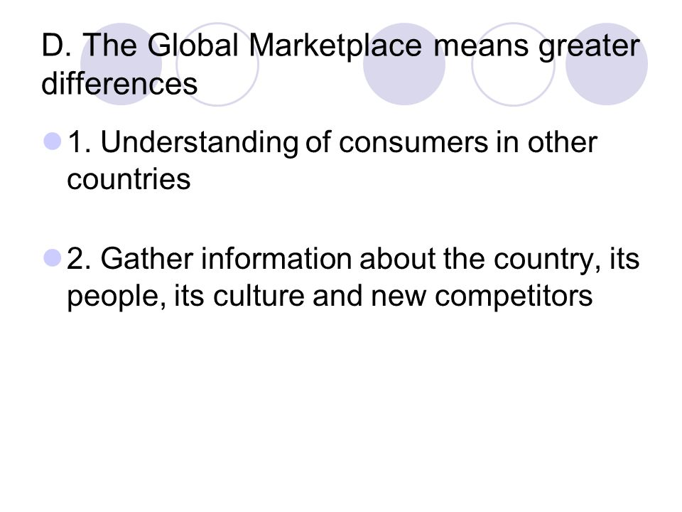 D. The Global Marketplace means greater differences 1. Understanding of consumers in other countries 2. Gather information about the country, its peop