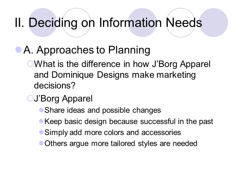 II. Deciding on Information Needs A. Approaches to Planning  What is the difference in how J'Borg Apparel and Dominique Designs make marketing decisi