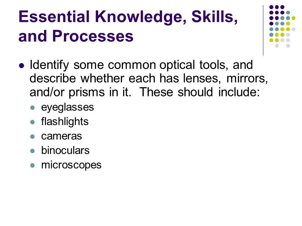 Essential Knowledge, Skills, and Processes Identify some common optical tools, and describe whether each has lenses, mirrors, and/or prisms in it.