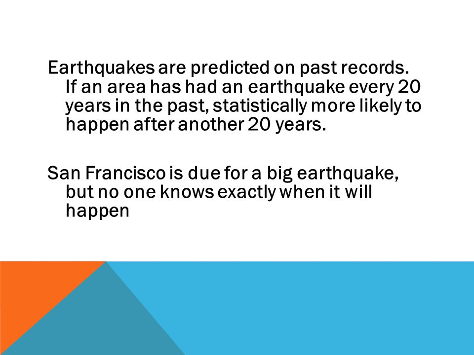 Earthquakes are predicted on past records. If an area has had an earthquake every 20 years in the past, statistically more likely to happen after anot
