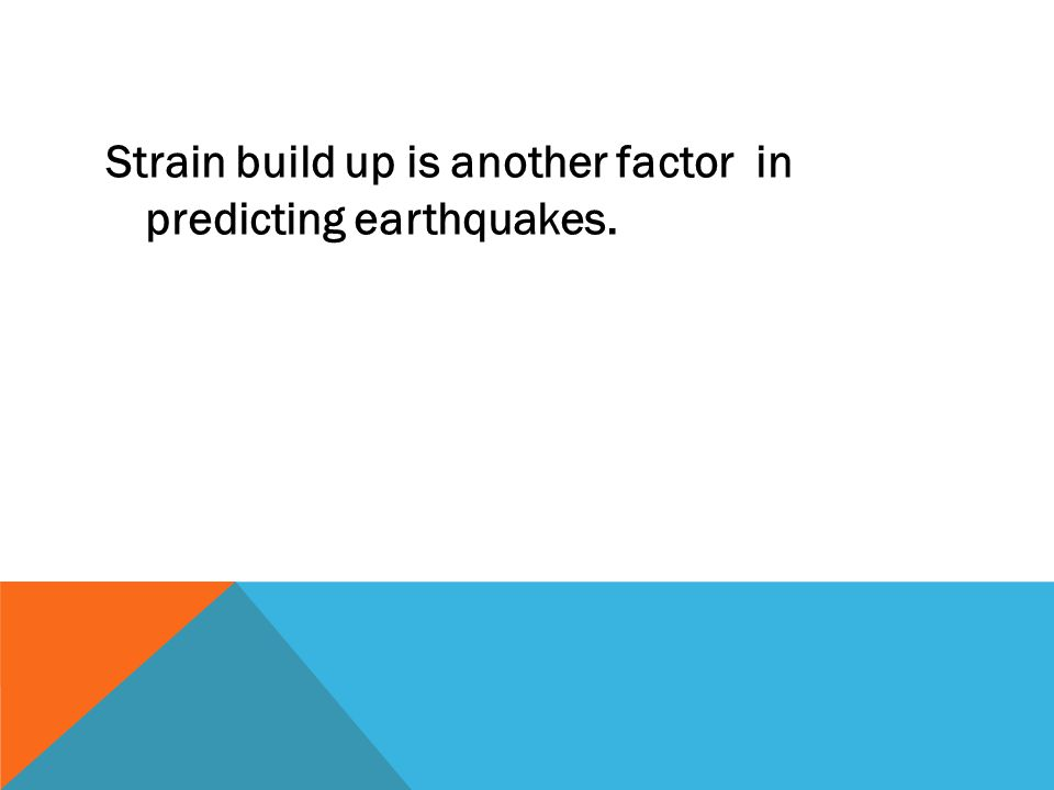 Strain build up is another factor in predicting earthquakes.