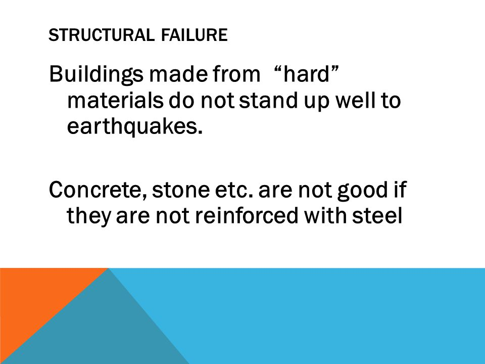 "STRUCTURAL FAILURE Buildings made from ""hard"" materials do not stand up well to earthquakes. Concrete, stone etc. are not good if they are not reinfor"