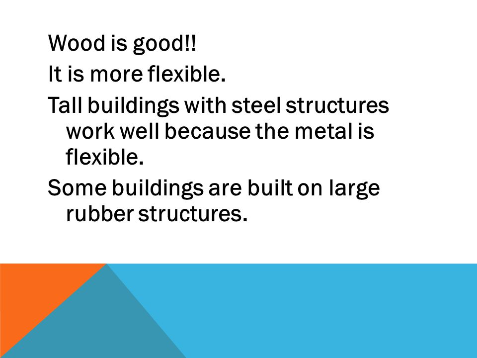 Wood is good!! It is more flexible. Tall buildings with steel structures work well because the metal is flexible. Some buildings are built on large ru