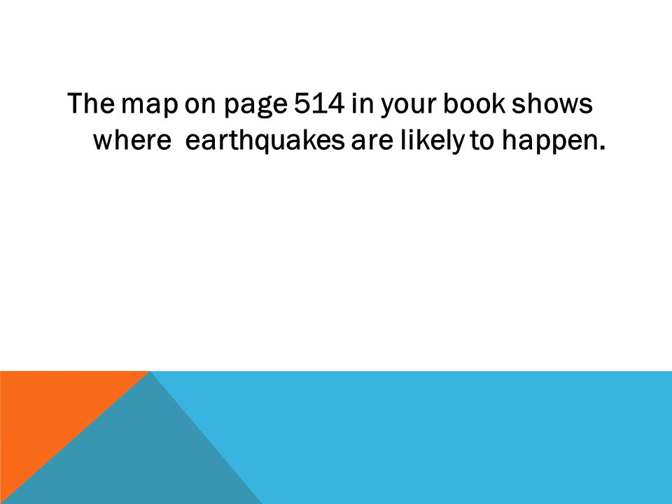 The map on page 514 in your book shows where earthquakes are likely to happen.