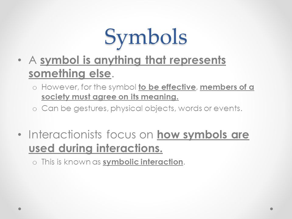 Symbols A symbol is anything that represents something else. o However, for the symbol to be effective, members of a society must agree on its meaning