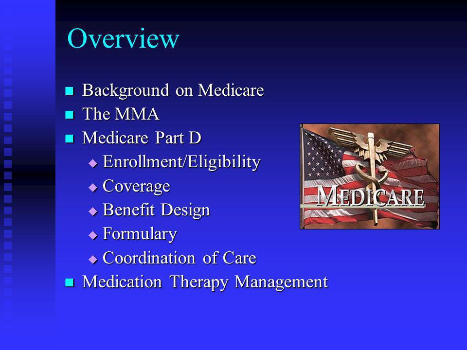 Overview Background on Medicare Background on Medicare The MMA The MMA Medicare Part D Medicare Part D  Enrollment/Eligibility  Coverage  Benefit Design  Formulary  Coordination of Care Medication Therapy Management Medication Therapy Management