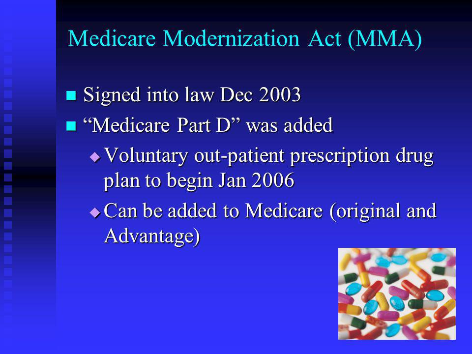 Medicare Modernization Act (MMA) Signed into law Dec 2003 Signed into law Dec 2003 Medicare Part D was added Medicare Part D was added  Voluntary out-patient prescription drug plan to begin Jan 2006  Can be added to Medicare (original and Advantage)