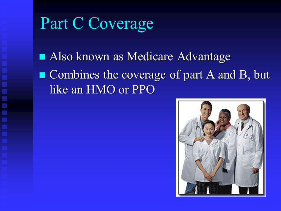 Part C Coverage Also known as Medicare Advantage Also known as Medicare Advantage Combines the coverage of part A and B, but like an HMO or PPO Combines the coverage of part A and B, but like an HMO or PPO