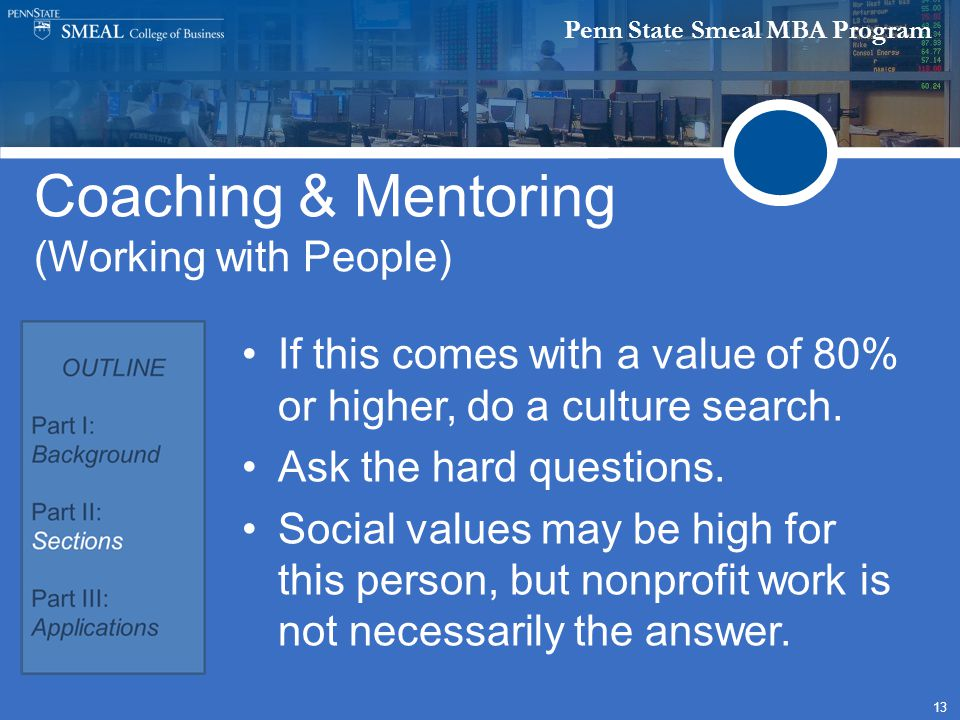Penn State Smeal MBA Program 13 Coaching & Mentoring (Working with People) If this comes with a value of 80% or higher, do a culture search.