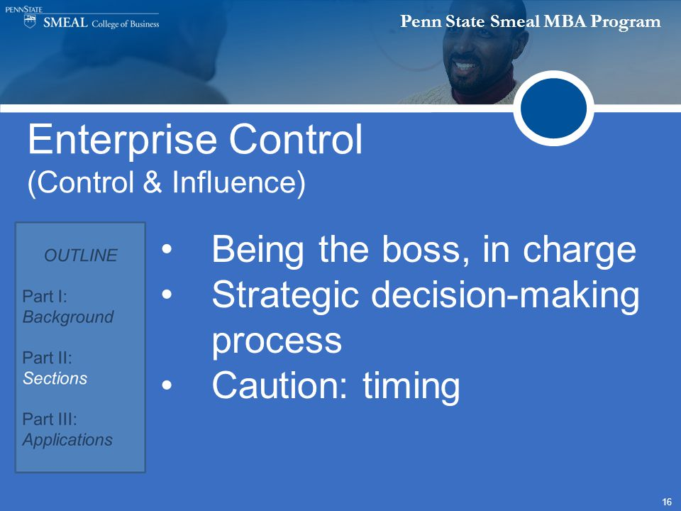 Penn State Smeal MBA Program 16 Enterprise Control (Control & Influence) Being the boss, in charge Strategic decision-making process Caution: timing