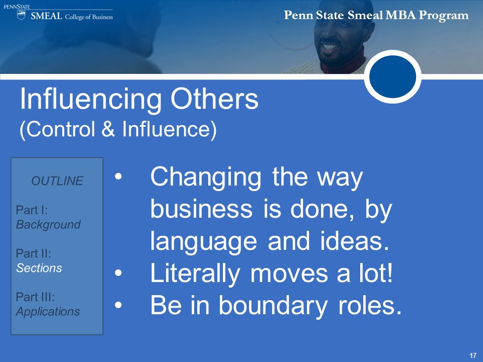Penn State Smeal MBA Program 17 Influencing Others (Control & Influence) Changing the way business is done, by language and ideas.