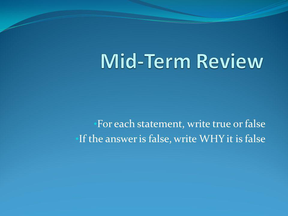 For each statement, write true or false If the answer is false, write WHY it is false
