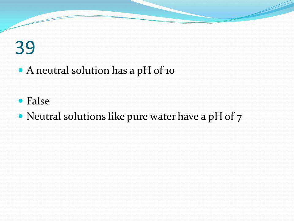 39 A neutral solution has a pH of 10 False Neutral solutions like pure water have a pH of 7