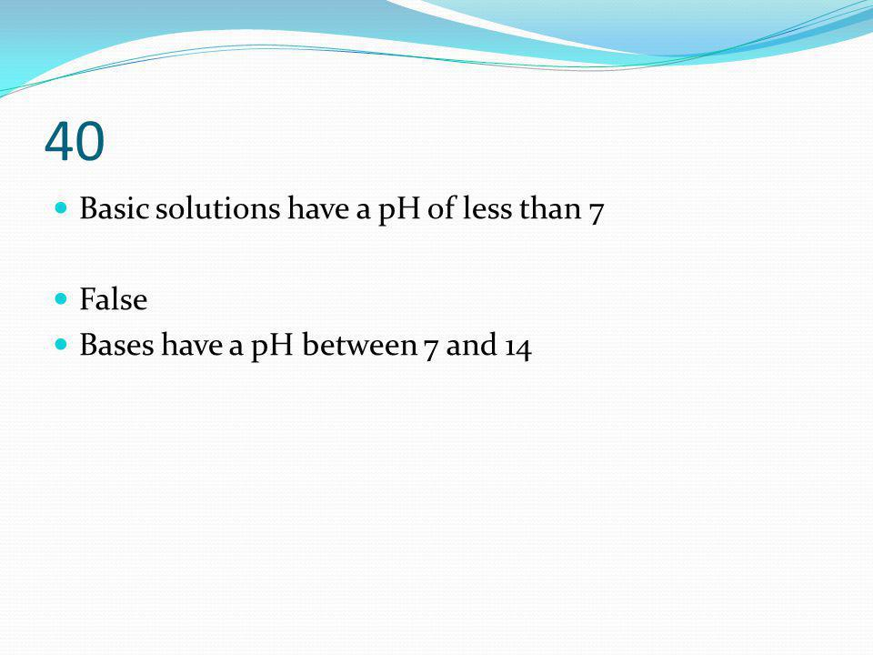 40 Basic solutions have a pH of less than 7 False Bases have a pH between 7 and 14