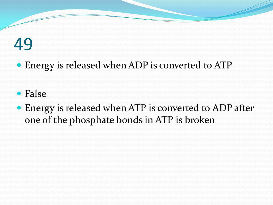 49 Energy is released when ADP is converted to ATP False Energy is released when ATP is converted to ADP after one of the phosphate bonds in ATP is br