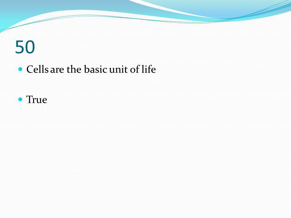 50 Cells are the basic unit of life True