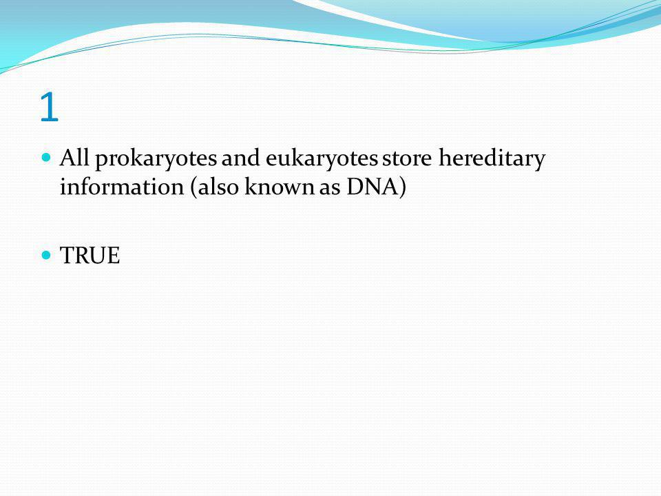 1 All prokaryotes and eukaryotes store hereditary information (also known as DNA) TRUE