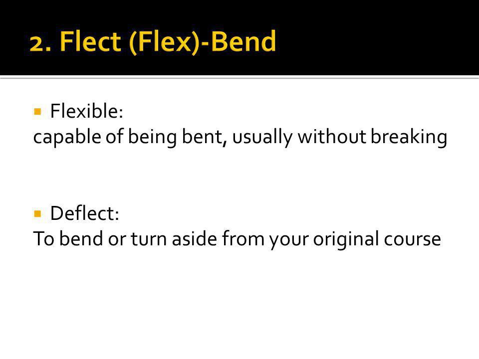  Flexible: capable of being bent, usually without breaking  Deflect: To bend or turn aside from your original course