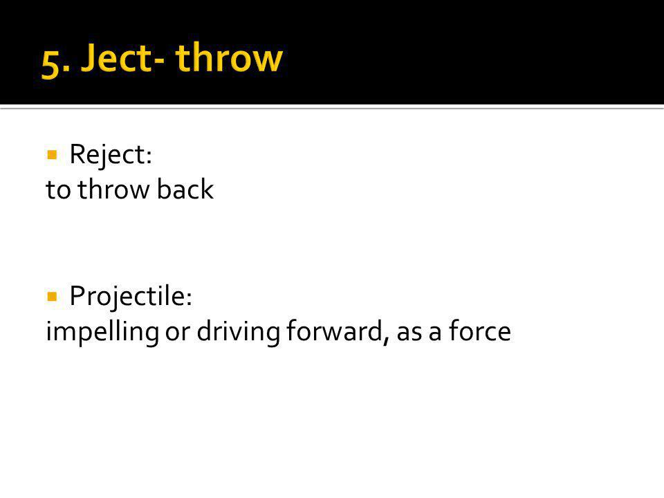  Reject: to throw back  Projectile: impelling or driving forward, as a force