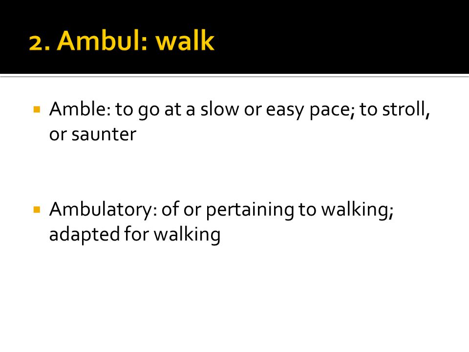  Amble: to go at a slow or easy pace; to stroll, or saunter  Ambulatory: of or pertaining to walking; adapted for walking
