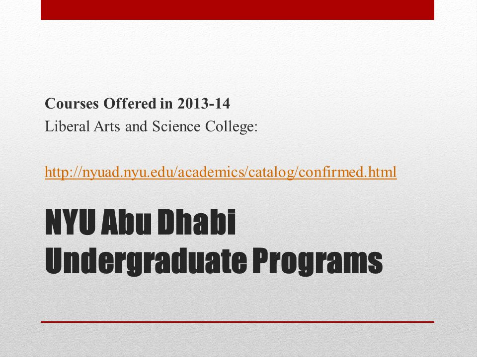 NYU Abu Dhabi Undergraduate Programs Courses Offered in 2013-14 Liberal Arts and Science College: http://nyuad.nyu.edu/academics/catalog/confirmed.html