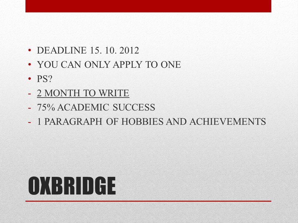 OXBRIDGE DEADLINE 15. 10. 2012 YOU CAN ONLY APPLY TO ONE PS.