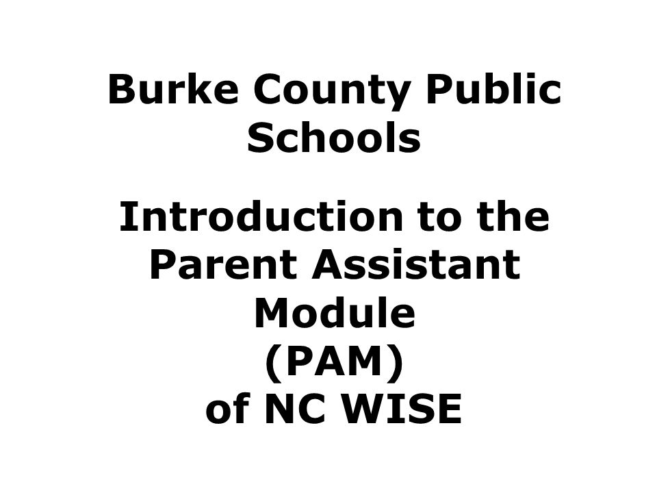 Burke County Public Schools Introduction to the Parent Assistant Module (PAM) of NC WISE