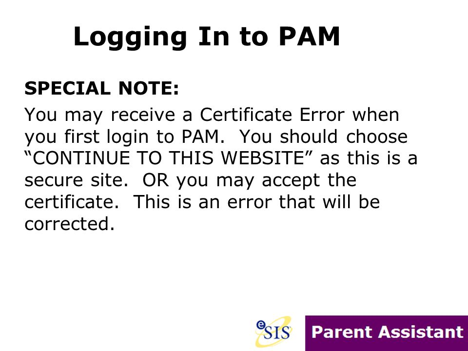 "SPECIAL NOTE: You may receive a Certificate Error when you first login to PAM. You should choose ""CONTINUE TO THIS WEBSITE"" as this is a secure site."