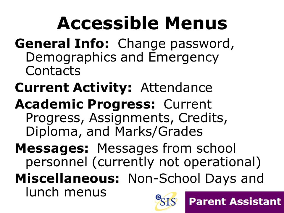 Accessible Menus General Info: Change password, Demographics and Emergency Contacts Current Activity: Attendance Academic Progress: Current Progress, Assignments, Credits, Diploma, and Marks/Grades Messages: Messages from school personnel (currently not operational) Miscellaneous: Non-School Days and lunch menus