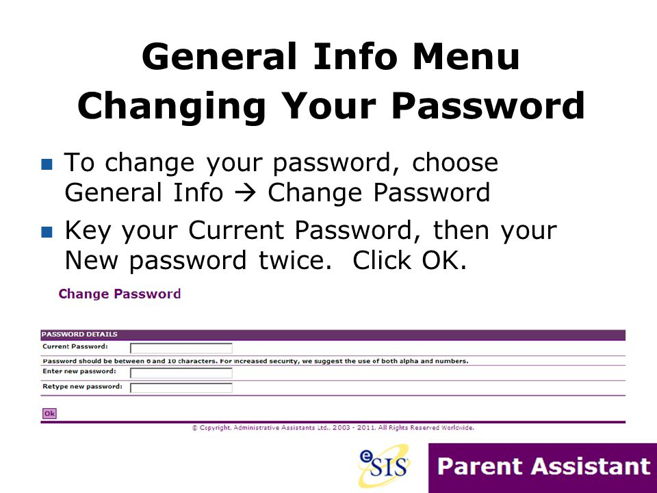 Changing Your Password To change your password, choose General Info  Change Password Key your Current Password, then your New password twice. Click O