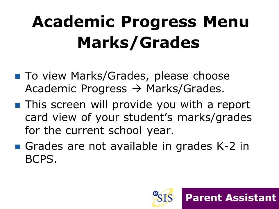 To view Marks/Grades, please choose Academic Progress  Marks/Grades. This screen will provide you with a report card view of your student's marks/gra
