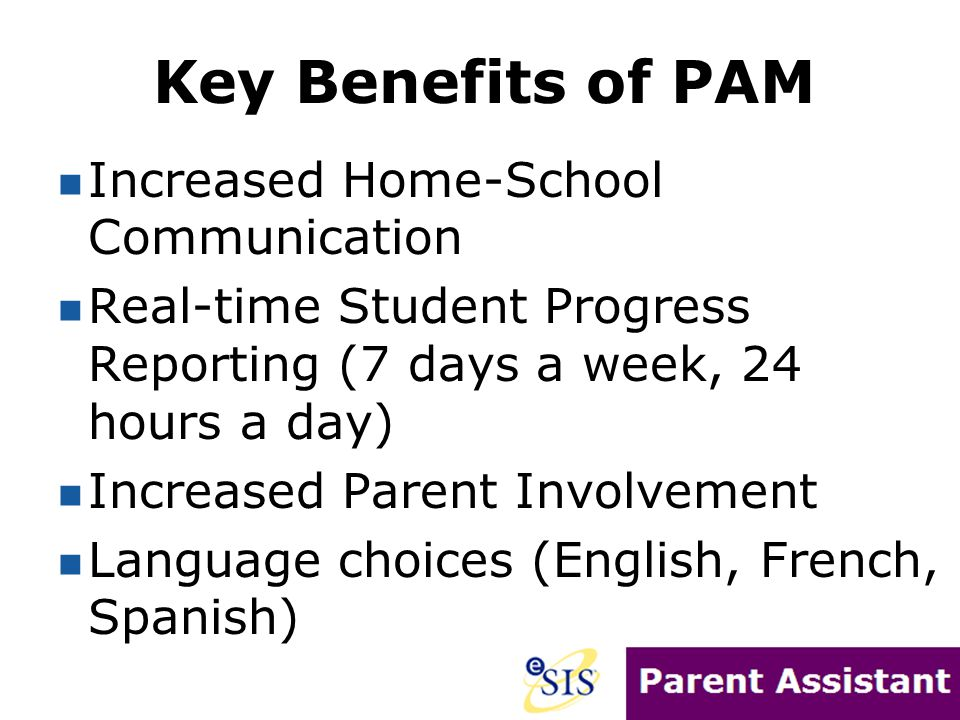 Key Benefits of PAM Increased Home-School Communication Real-time Student Progress Reporting (7 days a week, 24 hours a day) Increased Parent Involvement Language choices (English, French, Spanish)