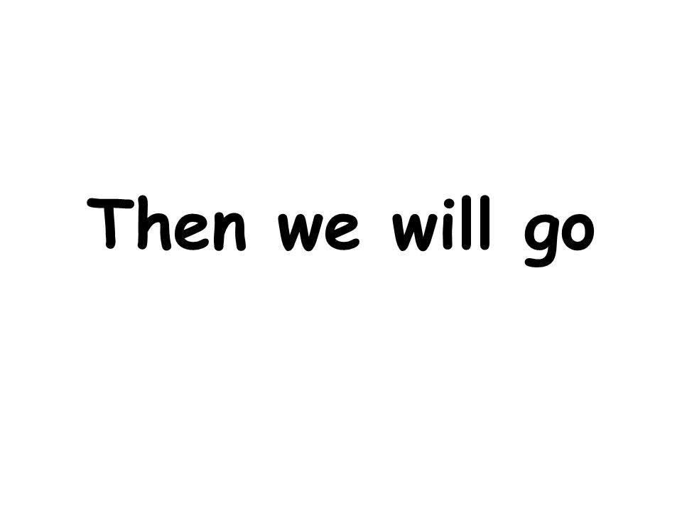 Then we will go