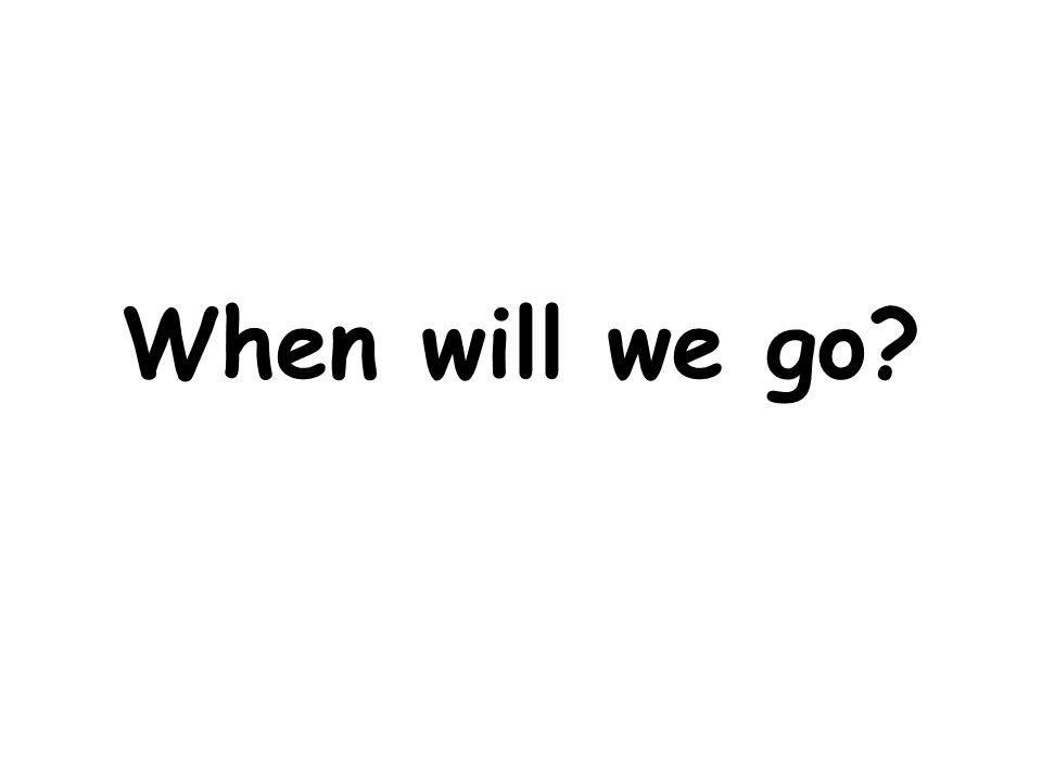 When will we go?
