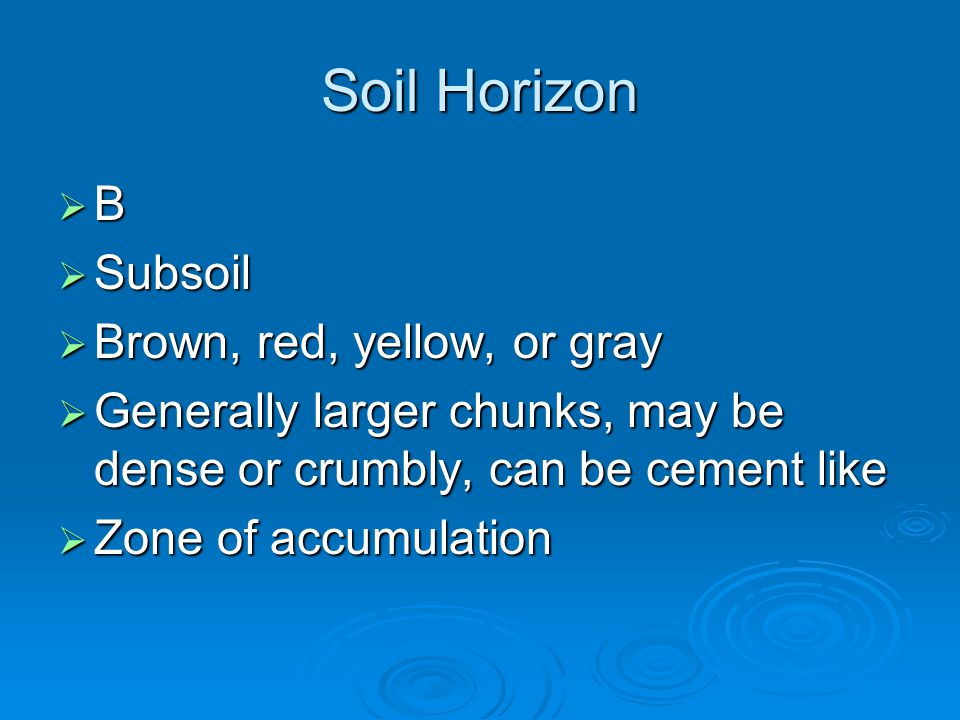 Soil Horizon  B  Subsoil  Brown, red, yellow, or gray  Generally larger chunks, may be dense or crumbly, can be cement like  Zone of accumulation